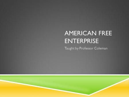 AMERICAN FREE ENTERPRISE Taught by Professor Coleman.