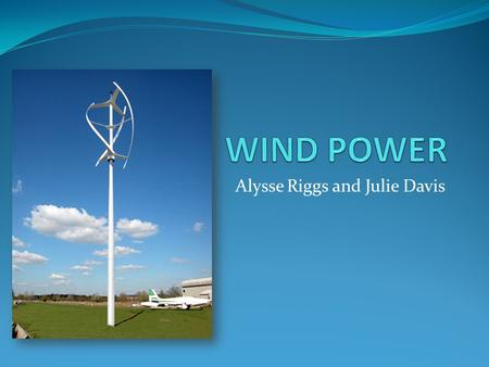 Alysse Riggs and Julie Davis. General Information In reality, wind energy is a form of solar energy The sun's radiation heats different parts of the earth.