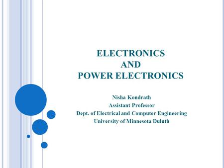 ELECTRONICS AND POWER ELECTRONICS Nisha Kondrath Assistant Professor Dept. of Electrical and Computer Engineering University of Minnesota Duluth.