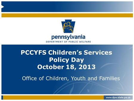 PCCYFS Children's Services Policy Day October 18, 2013 Office of Children, Youth and Families.
