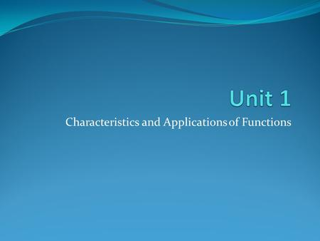 Characteristics and Applications of Functions. Unit 1: Characteristics and Applications of Functions.