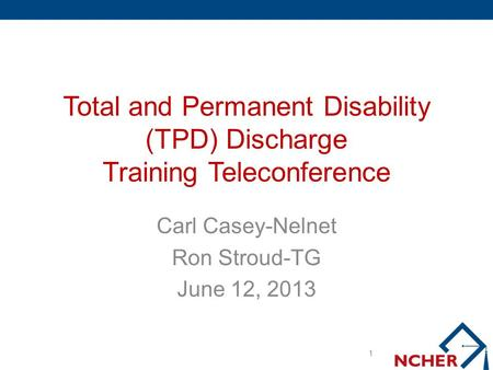 Total and Permanent Disability (TPD) Discharge Training Teleconference Carl Casey-Nelnet Ron Stroud-TG June 12, 2013 1.