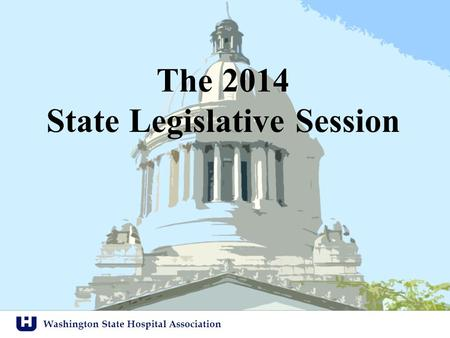 Washington State Hospital Association The 2014 State Legislative Session.