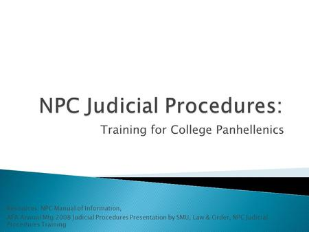 Training for College Panhellenics Resources: NPC Manual of Information, AFA Annual Mtg 2008 Judicial Procedures Presentation by SMU, Law & Order, NPC Judicial.