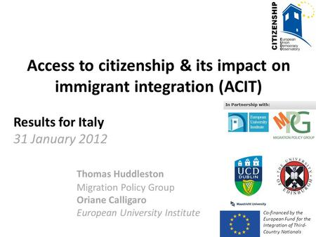 Access to citizenship & its impact on immigrant integration (ACIT) Results for Italy 31 January 2012 Thomas Huddleston Migration Policy Group Oriane Calligaro.