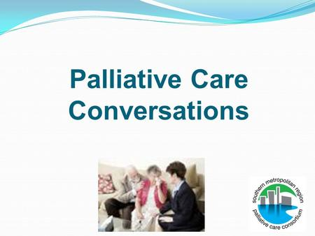 Palliative Care Conversations. Difficult conversations Diagnosis of a life limiting illness The move from curative to palliative Referral to specialist.