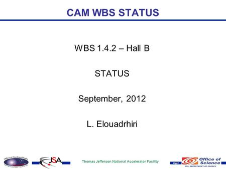 Thomas Jefferson National Accelerator Facility Page 1 CAM WBS STATUS WBS 1.4.2 – Hall B STATUS September, 2012 L. Elouadrhiri.
