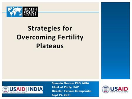 Strategies for Overcoming Fertility Plateaus Suneeta Sharma PhD, MHA Chief of Party, ITAP Director, Futures Group India Sept 19, 2011.