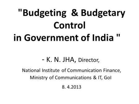 Budgeting & Budgetary Control in Government of India  - K. N. JHA, Director, National Institute of Communication Finance, Ministry of Communications.