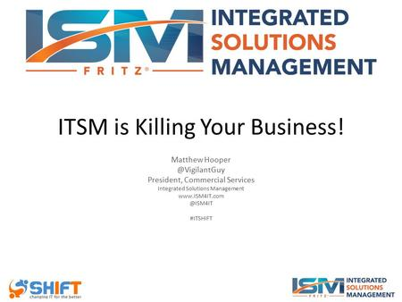 ITSM is Killing Your Business! Matthew President, Commercial Services Integrated Solutions Management #ITSHIFT.