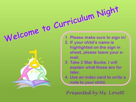 Welcome to Curriculum Night Presented by Ms. Lovett 1.Please make sure to sign in! 2.If your child's name is highlighted on the sign in sheet, please.