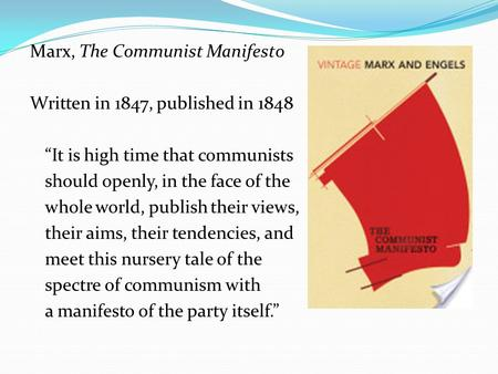 "Marx, The Communist Manifesto Written in 1847, published in 1848 ""It is high time that communists should openly, in the face of the whole world, publish."