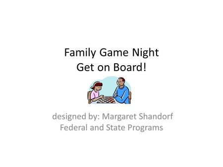 Family Game Night Get on Board! designed by: Margaret Shandorf Federal and State Programs.
