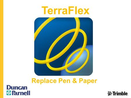 TerraFlex Replace Pen & Paper. Intercept market trends  Bring-Your-Own-Device (BYOD) / Mixed fleets  Pen & Paper users –Big opportunity –Simple, easy-to-use.