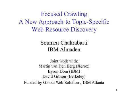 1 Focused Crawling A New Approach to Topic-Specific Web Resource Discovery Soumen Chakrabarti IBM Almaden Joint work with: Martin van Den Berg (Xerox)