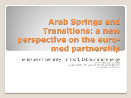 Arab Springs and Transitions: a new perspective on the euro- med partnership The issue of security: in food, labour and energy Prof Maurizio Caserta Department.
