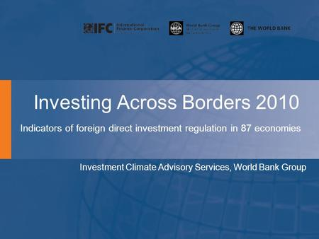 Investing Across Borders 2010 Indicators of foreign direct investment regulation in 87 economies Investment Climate Advisory Services, World Bank Group.