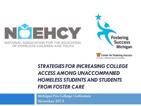 STRATEGIES FOR INCREASING COLLEGE ACCESS AMONG UNACCOMPANIED HOMELESS STUDENTS AND STUDENTS FROM FOSTER CARE Michigan Pre-College Conference November 2013.