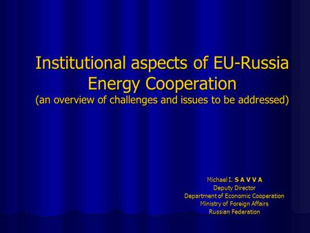 Institutional aspects of EU-Russia Energy Cooperation (an overview of challenges and issues to be addressed) Michael I. S A V V A Deputy Director Department.