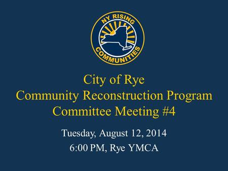 City of Rye Community Reconstruction Program Committee Meeting #4 Tuesday, August 12, 2014 6:00 PM, Rye YMCA.