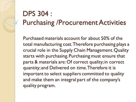 DPS 304 : Purchasing /Procurement Activities Purchased materials account for about 50% of the total manufacturing cost. Therefore purchasing plays a crucial.