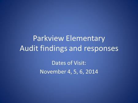 Parkview Elementary Audit findings and responses Dates of Visit: November 4, 5, 6, 2014.