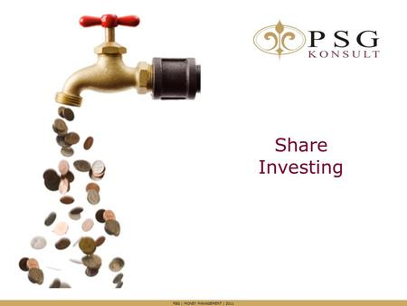 Share Investing PSG | MONEY MANAGEMENT | 2011. Agenda Overview Why do you want to invest in shares? What happens when you have time on your side? Our.