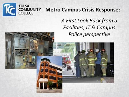 A First Look Back from a Facilities, IT & Campus Police perspective Metro Campus Crisis Response: