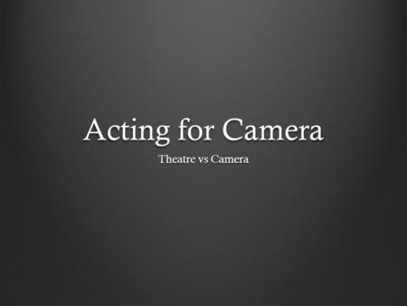 Acting for Camera Theatre vs Camera. How are they the same? How are the different? In both an actor's primary function is to communicate ideas and emotions.