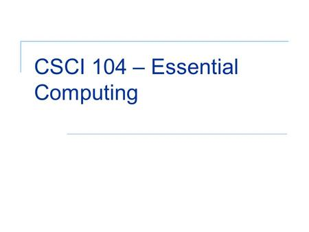 CSCI 104 – Essential Computing. 2 Objectives (1 of 2) Describe components of a computer system Describe the contributions and history of the computer.