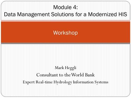 Mark Heggli Consultant to the World Bank Expert Real-time Hydrology Information Systems Workshop Module 4: Data Management Solutions for a Modernized HIS.