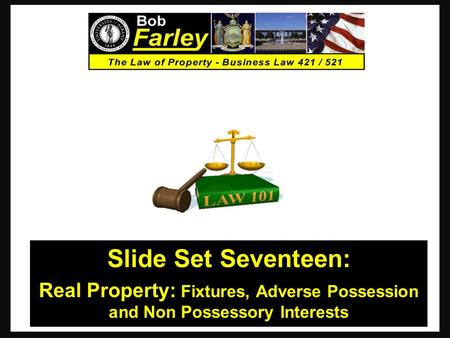 Slide Set Seventeen: Real Property: Fixtures, Adverse Possession and Non Possessory Interests 1.