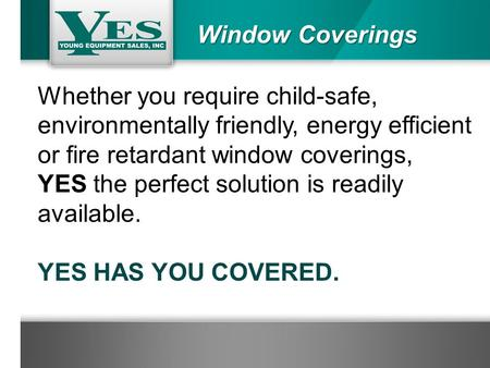 Window Coverings Whether you require child-safe, environmentally friendly, energy efficient or fire retardant window coverings, YES the perfect solution.