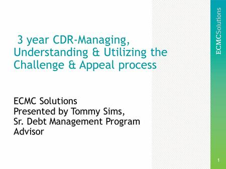 1 3 year CDR-Managing, Understanding & Utilizing the Challenge & Appeal process ECMC Solutions Presented by Tommy Sims, Sr. Debt Management Program Advisor.
