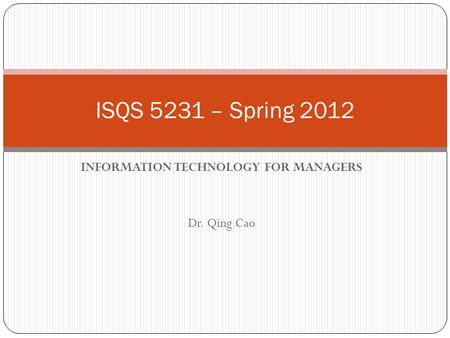 INFORMATION TECHNOLOGY FOR MANAGERS Dr. Qing Cao ISQS 5231 – Spring 2012.