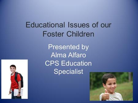 Educational Issues of our Foster Children Presented by Alma Alfaro CPS Education Specialist.