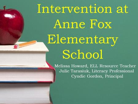 Intervention at Anne Fox Elementary School Melissa Howard, ELL Resource Teacher Julie Tarasiuk, Literacy Professional Cyndie Gordon, Principal.