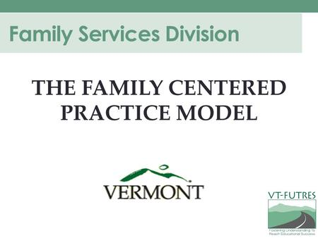 Family Services Division THE FAMILY CENTERED PRACTICE MODEL.