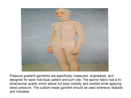 Pressure gradient garments are specifically measured, engineered, and designed for each individual patient and burn site. The dacron fabric has a tri-