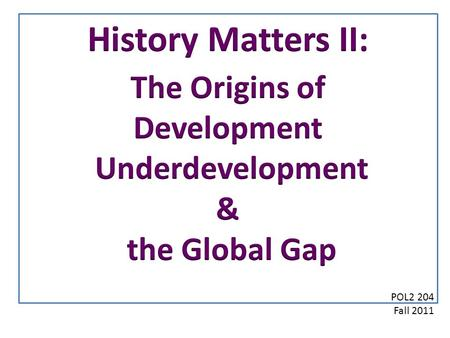 POL2 204 Fall 2011. The Global Traditional Undeveloped Pre-Industrial Developed Underdeveloped Development Underdevelopment State 1 ProcessState 2 The.