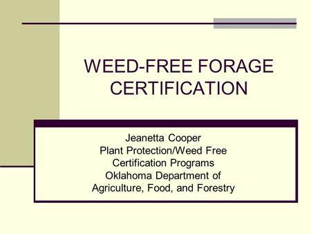 WEED-FREE FORAGE CERTIFICATION Jeanetta Cooper Plant Protection/Weed Free Certification Programs Oklahoma Department of Agriculture, Food, and Forestry.