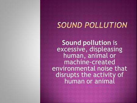 Sound pollution is excessive, displeasing human, animal or machine-created environmental noise that disrupts the activity of human or animal.