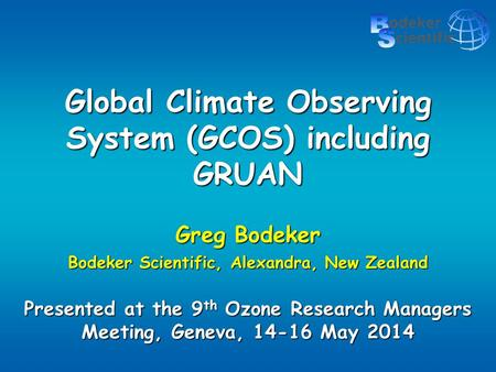 Global Climate Observing System (GCOS) including GRUAN Greg Bodeker Bodeker Scientific, Alexandra, New Zealand Presented at the 9 th Ozone Research Managers.