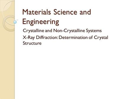 Materials Science and Engineering Crystalline and Non-Crystalline Systems X-Ray Diffraction: Determination of Crystal Structure.