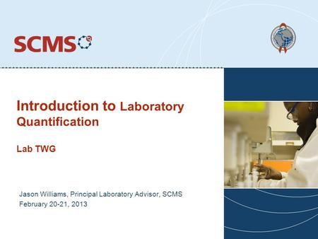 Introduction to Laboratory Quantification Lab TWG Jason Williams, Principal Laboratory Advisor, SCMS February 20-21, 2013.