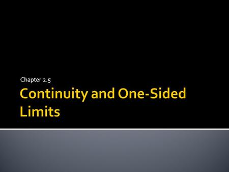 Chapter 2.5  Continuity at a Point: A function is called continuous at c if the following 3 conditions are met.  1) is defined 2) exists 3)  Continuity.