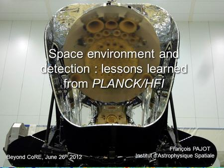 Space environment and detection : lessons learned from PLANCK/HFI François PAJOT Institut d'Astrophysique Spatiale François PAJOT Institut d'Astrophysique.