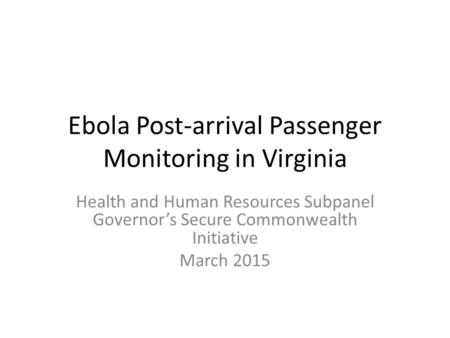 Ebola Post-arrival Passenger Monitoring in Virginia Health and Human Resources Subpanel Governor's Secure Commonwealth Initiative March 2015.