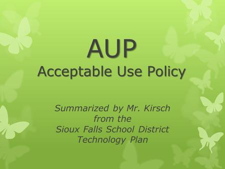 AUP Acceptable Use Policy Summarized by Mr. Kirsch from the Sioux Falls School District Technology Plan.