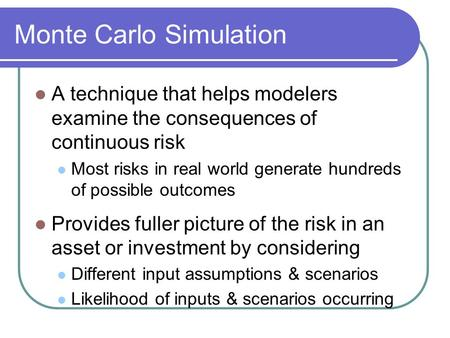 Monte Carlo Simulation A technique that helps modelers examine the consequences of continuous risk Most risks in real world generate hundreds of possible.
